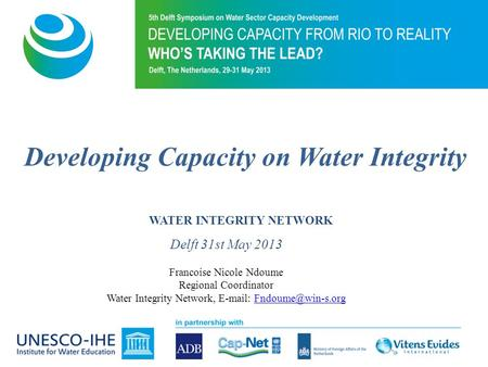 Developing Capacity on Water Integrity WATER INTEGRITY NETWORK Delft 31st May 2013 Francoise Nicole Ndoume Regional Coordinator Water Integrity Network,