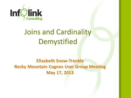 1 Joins and Cardinality Demystified Elizabeth Snow-Trenkle Rocky Mountain Cognos User Group Meeting May 17, 2013.