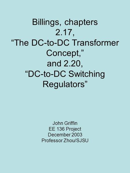 "Billings, chapters 2.17, ""The DC-to-DC Transformer Concept,"" and 2.20, ""DC-to-DC Switching Regulators"" John Griffin EE 136 <strong>Project</strong> December 2003 Professor."