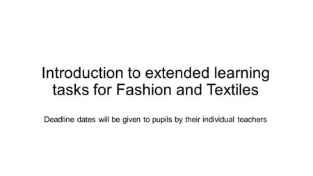 Introduction to extended learning tasks for Fashion and Textiles Deadline dates will be given to pupils by their individual teachers.