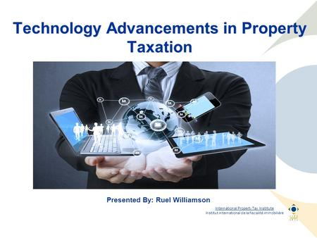 International Property Tax Institute Institut international de la fiscalité immobilière Technology Advancements in Property Taxation Presented By: Ruel.