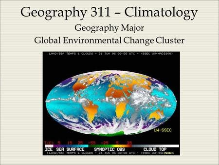 Geography 311 – Climatology Geography Major Global Environmental Change Cluster.