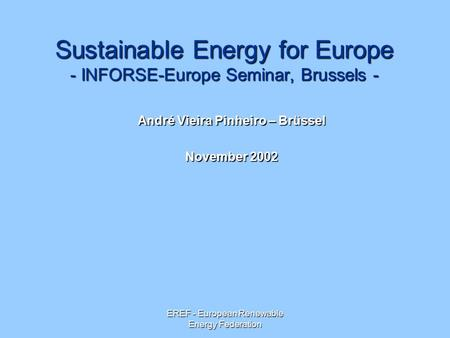 EREF - European Renewable Energy Federation Sustainable Energy for Europe - INFORSE-Europe Seminar, Brussels - André Vieira Pinheiro – Brüssel November.