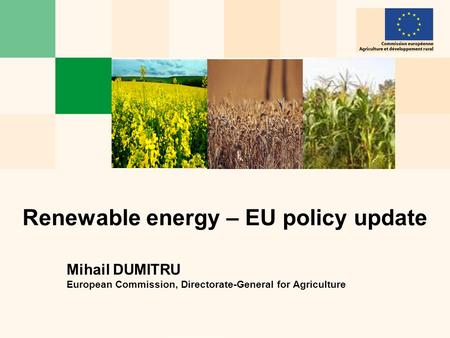 Renewable energy – EU policy update Mihail DUMITRU European Commission, Directorate-General for Agriculture.