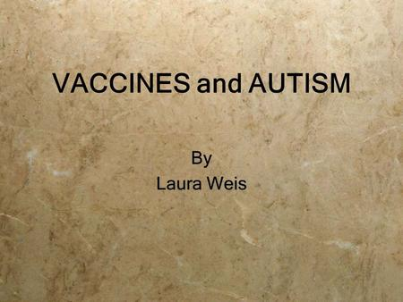 VACCINES and AUTISM By Laura Weis By Laura Weis. Controversy Vaccines vs. Autism  Parents of Autistic Children  Scientists and Medical Professionals.