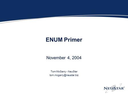 ENUM Primer November 4, 2004 Tom McGarry - NeuStar