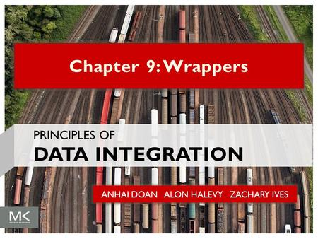 ANHAI DOAN ALON HALEVY ZACHARY IVES Chapter 9: Wrappers PRINCIPLES OF DATA INTEGRATION.