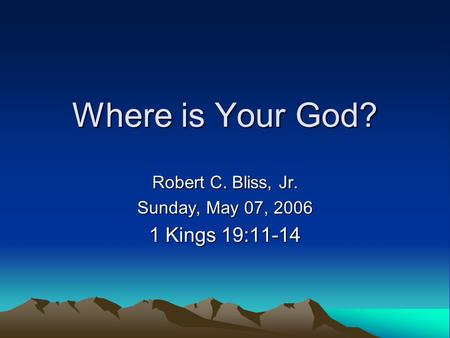 Where is Your God? Robert C. Bliss, Jr. Sunday, May 07, 2006 1 Kings 19:11-14.