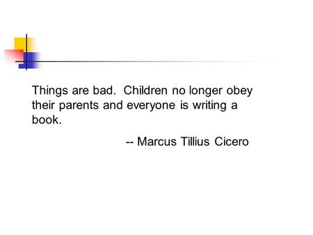 Things are bad. Children no longer obey their parents and everyone is writing a book. -- Marcus Tillius Cicero.