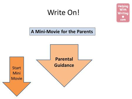Write On! A Mini-Movie for the Parents Start Mini Movie Parental Guidance.