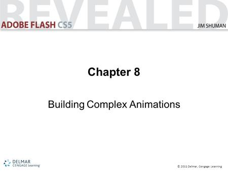 © 2011 Delmar, Cengage Learning Chapter 8 Building Complex Animations.