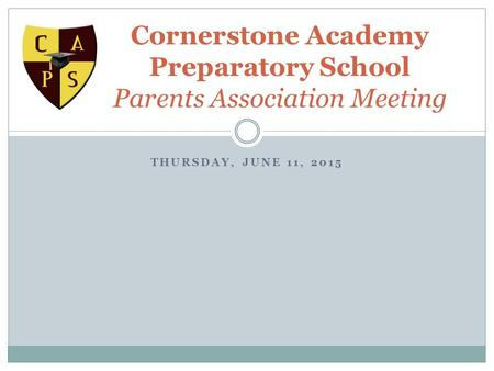 THURSDAY, JUNE 11, 2015 Cornerstone Academy Preparatory School Parents Association Meeting.