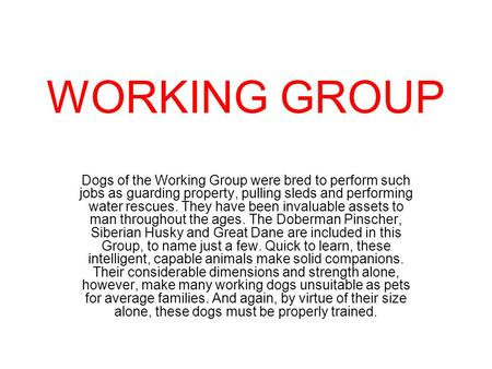 WORKING GROUP Dogs of the Working Group were bred to perform such jobs as guarding property, pulling sleds and performing water rescues. They have been.