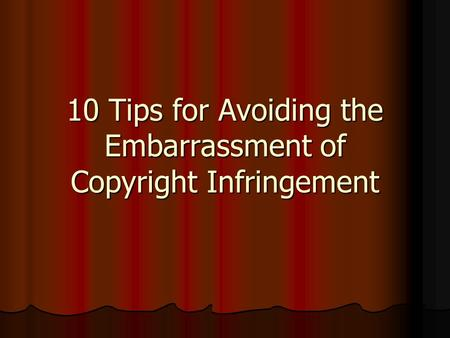 10 Tips for Avoiding the Embarrassment of Copyright Infringement.