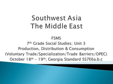 FSMS 7 th Grade Social Studies; Unit 3 Production, Distribution & Consumption (Voluntary Trade/Specialization/Trade Barriers/OPEC) October 18 th – 19 th.