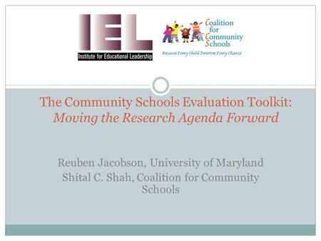 The Community Schools Evaluation Toolkit: Moving the Research Agenda Forward Reuben Jacobson, University of Maryland Shital C. Shah, Coalition for Community.