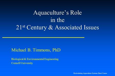 Recirculating Aquaculture Systems Short Course Aquaculture's Role in the 21 st Century & Associated Issues Michael B. Timmons, PhD Biological & Environmental.