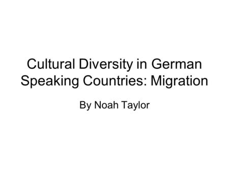 Cultural Diversity in German Speaking Countries: Migration By Noah Taylor.