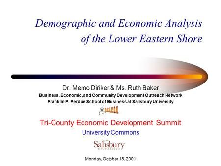 Monday, October 15, 2001 Demographic and Economic Analysis of the Lower Eastern Shore Dr. Memo Diriker & Ms. Ruth Baker Business, Economic, and Community.