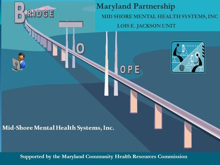 Maryland Partnership MID SHORE MENTAL HEALTH SYSTEMS, INC LOIS E. JACKSON UNIT Supported by the Maryland Community Health Resources Commission Mid-Shore.