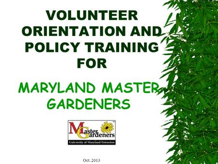 VOLUNTEER ORIENTATION AND POLICY TRAINING FOR MARYLAND MASTER GARDENERS Oct. 2013.