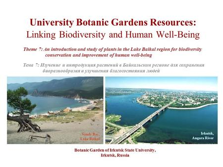 University Botanic Gardens Resources: Linking Biodiversity and Human Well-Being Botanic Garden of Irkutsk State University, Irkutsk, Russia Theme 7: An.