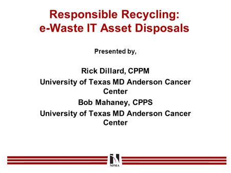 Responsible Recycling: e-Waste IT Asset Disposals Presented by, Rick Dillard, CPPM University of Texas MD Anderson Cancer Center Bob Mahaney, CPPS University.