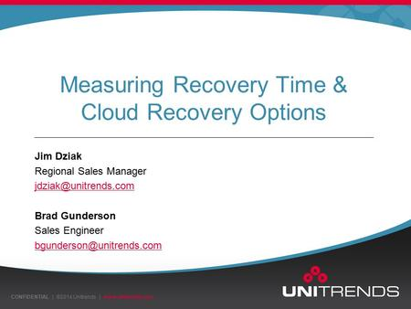 CONFIDENTIAL | ©2014 Unitrends |  Measuring Recovery Time & Cloud Recovery Options Jim Dziak Regional Sales Manager