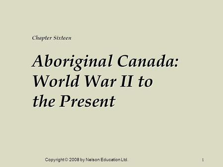Copyright © 2008 by Nelson Education Ltd.1 Chapter Sixteen Aboriginal Canada: World War II to the Present.