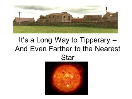 It's a Long Way to Tipperary – And Even Farther to the Nearest Star.