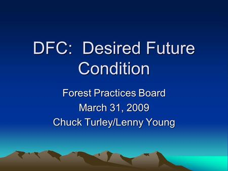 DFC: Desired Future Condition Forest Practices Board March 31, 2009 Chuck Turley/Lenny Young.
