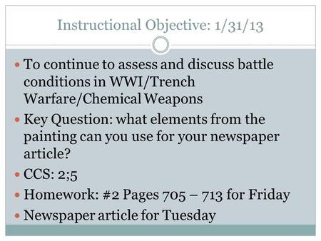 Instructional Objective: 1/31/13 To continue to assess and discuss battle conditions in WWI/Trench Warfare/Chemical Weapons Key Question: what elements.