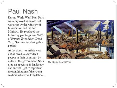Paul Nash During World War I Paul Nash was employed as an official war artist by the Ministry of Information and the Air Ministry. He produced the following.