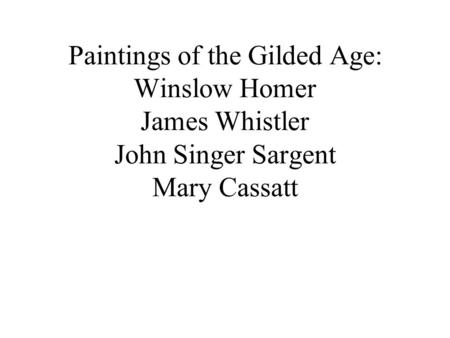 Paintings of the Gilded Age: Winslow Homer James Whistler John Singer Sargent Mary Cassatt.