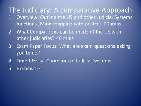 The Judiciary: A comparative Approach 1.Overview: Outline the US and other Judicial Systems functions (Mind mapping with poster) -20 mins 2.What Comparisons.