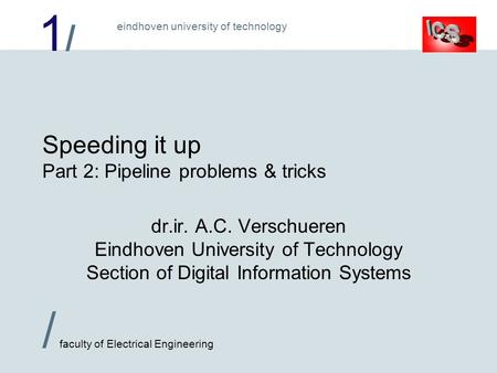 1/1/ / faculty of Electrical Engineering eindhoven university of technology Speeding it up Part 2: Pipeline problems & tricks dr.ir. A.C. Verschueren Eindhoven.