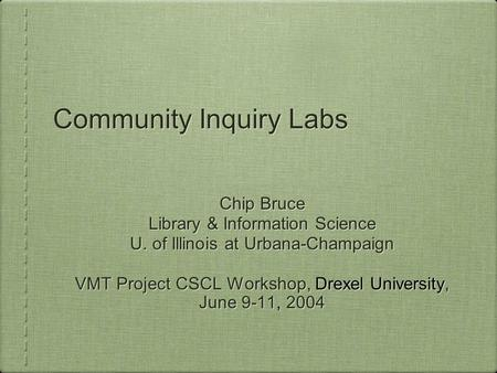 Community Inquiry Labs Chip Bruce Library & Information Science U. of Illinois at Urbana-Champaign VMT Project CSCL Workshop, Drexel University, June 9-11,