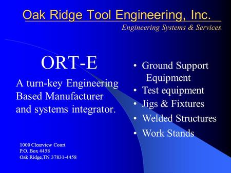 ORT-E A turn-key Engineering Based Manufacturer and systems integrator. Oak Ridge Tool Engineering, Inc. Oak Ridge Tool Engineering, Inc. Engineering Systems.