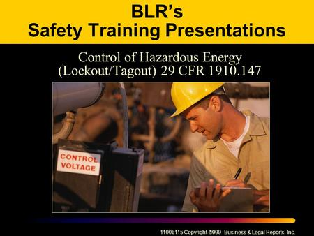11006115 Copyright  1999 Business & Legal Reports, Inc. BLR's Safety Training Presentations Control of Hazardous Energy (Lockout/Tagout) 29 CFR 1910.147.