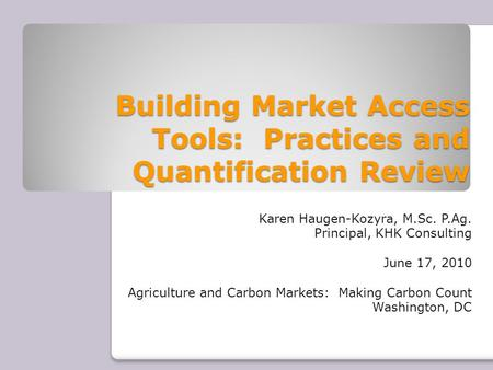 Building Market Access Tools: Practices and Quantification Review Karen Haugen-Kozyra, M.Sc. P.Ag. Principal, KHK Consulting June 17, 2010 Agriculture.