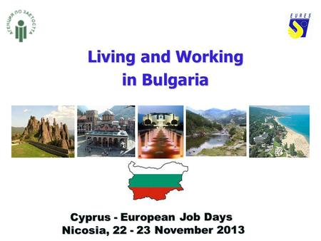 Living and Working in Bulgaria Cyprus - European Job Days Nicosia, 22 - 23 November 2013 Nicosia, 22 - 23 November 2013.