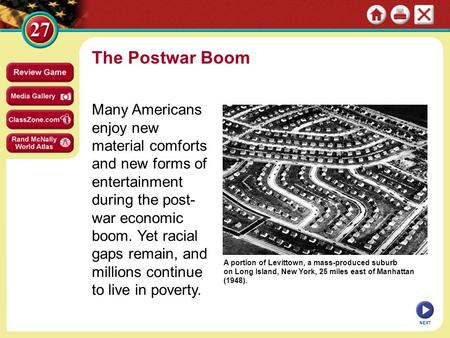 The Postwar Boom Many Americans enjoy new material comforts and new forms of entertainment during the post-war economic boom. Yet racial gaps remain, and.