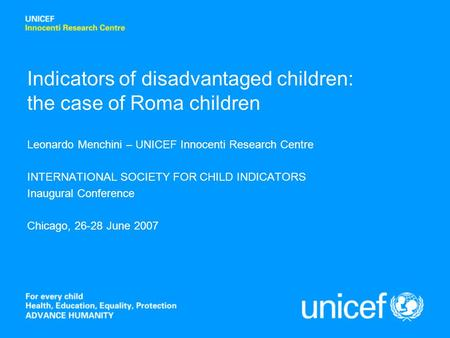 Indicators of disadvantaged children: the case of Roma children Leonardo Menchini – UNICEF Innocenti Research Centre INTERNATIONAL SOCIETY FOR CHILD INDICATORS.