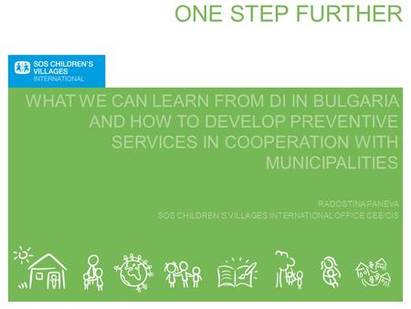 ONE STEP FURTHER WHAT WE CAN LEARN FROM DI IN BULGARIA AND HOW TO DEVELOP PREVENTIVE SERVICES IN COOPERATION WITH MUNICIPALITIES RADOSTINA PANEVA SOS CHILDREN`S.