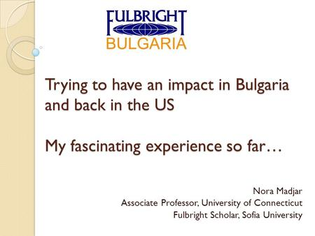 Trying to have an impact in Bulgaria and back in the US My fascinating experience so far… Nora Madjar Associate Professor, University of Connecticut Fulbright.