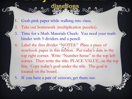 1.Grab pink paper while walking into class. 2.Take out homework (multiplication puzzles). 3.Time for a Math Materials Check: You need your math binder.