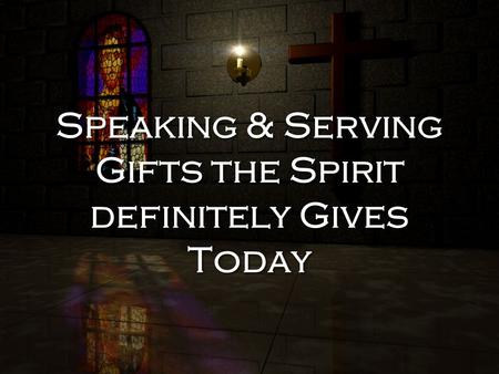 Speaking & Serving Gifts the Spirit definitely Gives Today.