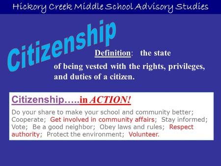 Hickory Creek Middle School Advisory Studies Citizenship…..in ACTION! Do your share to make your school and community better; Cooperate; Get involved in.