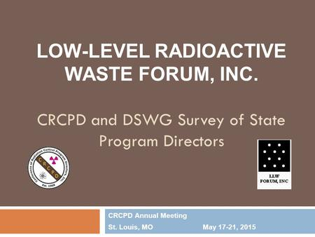 LOW-LEVEL RADIOACTIVE WASTE FORUM, INC. CRCPD and DSWG Survey of State Program Directors CRCPD Annual Meeting St. Louis, MOMay 17-21, 2015.