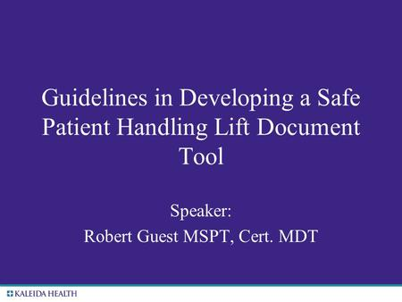 . Guidelines in Developing a Safe Patient Handling Lift Document Tool Speaker: Robert Guest MSPT, Cert. MDT.